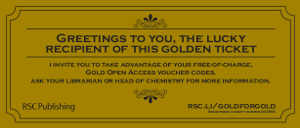 "Vista de un vale dorado con ribetes con el texto: ""Greetings to you, the lucky recipient of this golden ticket. I invite you to take advantage of your free-of-charge, Gold Open Access voucher codes. Ask your librarian or head of chemistry for more information. RSC Publishing"""